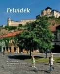 Felvidék (A történelmi és természeti kincsek tárháza) - Alexandra Kiadó